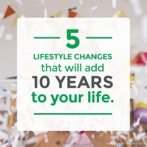 5 Lifestyle Changes That Will Add Ten Years To Your life